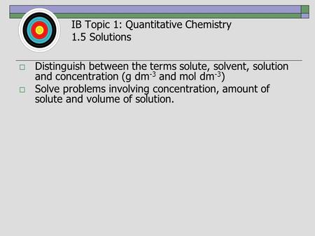 IB Topic 1: Quantitative Chemistry 1.5 Solutions  Distinguish between the terms solute, solvent, solution and concentration (g dm -3 and mol dm -3 ) 