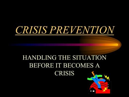 CRISIS PREVENTION HANDLING THE SITUATION BEFORE IT BECOMES A CRISIS.