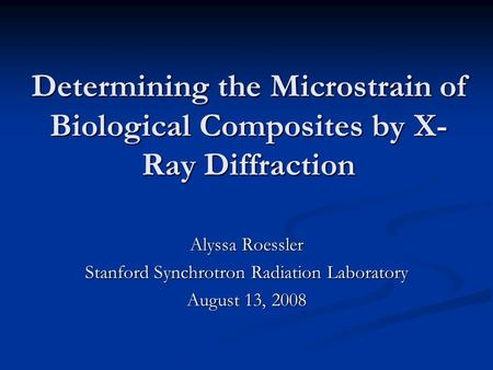 Determining the Microstrain of Biological Composites by X- Ray Diffraction Alyssa Roessler Stanford Synchrotron Radiation Laboratory August 13, 2008.