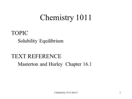 Chemistry 1011 Slot 51 Chemistry 1011 TOPIC Solubility Equilibrium TEXT REFERENCE Masterton and Hurley Chapter 16.1.