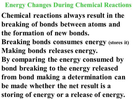 Energy Changes During Chemical Reactions Chemical reactions always result in the breaking of bonds between atoms and the formation of new bonds. Breaking.