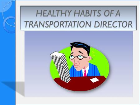 HEALTHY HABITS OF A TRANSPORTATION DIRECTOR. Healthy Habits Accept the things you cannot change Create a balanced schedule Stay organized Don't over obligate.