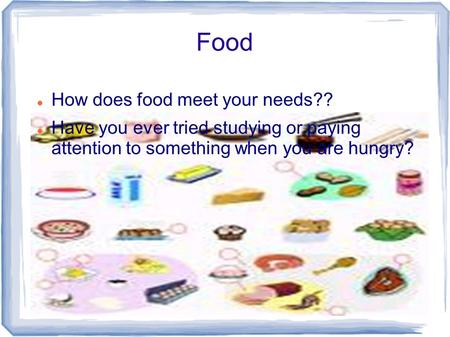 Food How does food meet your needs?? Have you ever tried studying or paying attention to something when you are hungry?