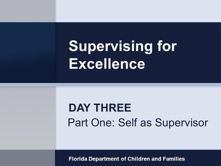 Supervising for Excellence Part One: Self as Supervisor Florida Department of Children and Families DAY THREE.