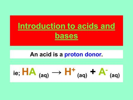 Introduction to acids and bases ie; HA (aq) → H + (aq) + A - (aq) An acid is a proton donor.