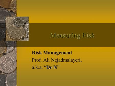 "Measuring Risk Risk Management Prof. Ali Nejadmalayeri, Dr N a.k.a. ""Dr N"""