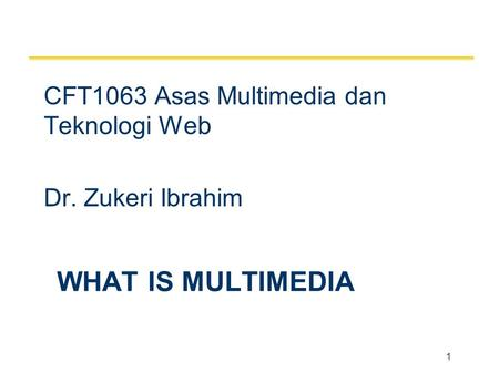 1 WHAT IS MULTIMEDIA CFT1063 Asas Multimedia dan Teknologi Web Dr. Zukeri Ibrahim.