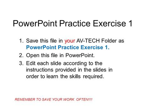 PowerPoint Practice Exercise 1 1.Save this file in your AV-TECH Folder as PowerPoint Practice Exercise 1. 2.Open this file in PowerPoint. 3.Edit each slide.