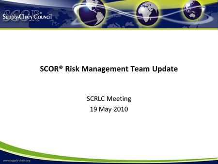 SCOR® Risk Management Team Update SCRLC Meeting 19 May 2010.
