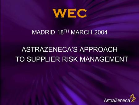 WEC MADRID 18 TH MARCH 2004 ASTRAZENECA'S APPROACH TO SUPPLIER RISK MANAGEMENT.