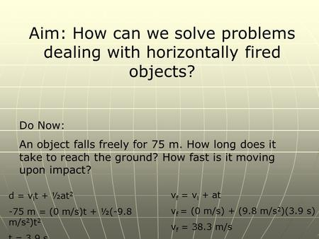 Aim: How can we solve problems dealing with horizontally fired objects? Do Now: An object falls freely for 75 m. How long does it take to reach the ground?