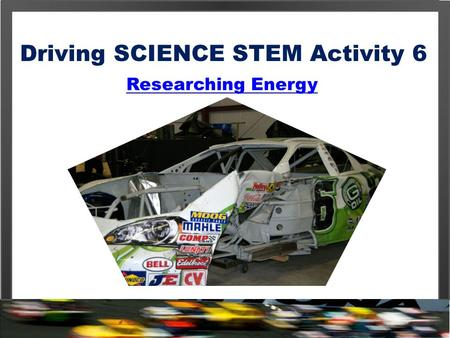 Driving SCIENCE STEM Activity 6 Researching Energy.