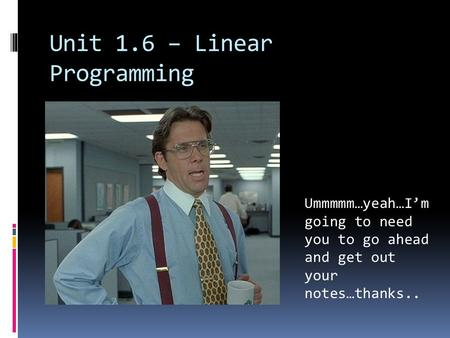 Unit 1.6 – Linear Programming Ummmmm…yeah…I'm going to need you to go ahead and get out your notes…thanks..
