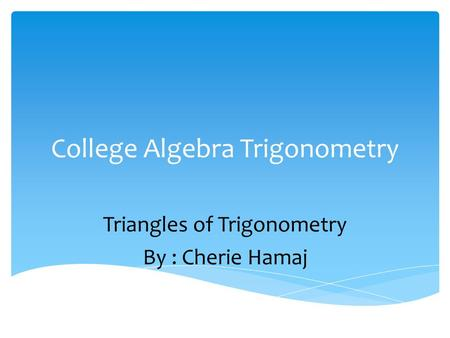 College Algebra Trigonometry Triangles of Trigonometry By : Cherie Hamaj.