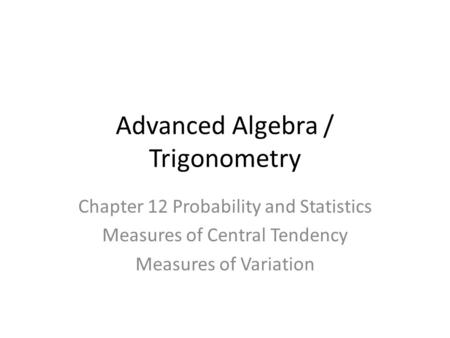 Advanced Algebra / Trigonometry Chapter 12 Probability and Statistics Measures of Central Tendency Measures of Variation.