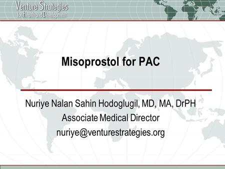 Misoprostol for PAC Nuriye Nalan Sahin Hodoglugil, MD, MA, DrPH Associate Medical Director