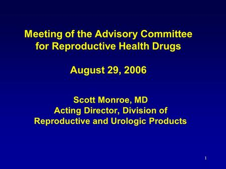 1 Meeting of the Advisory Committee for Reproductive Health Drugs August 29, 2006 Scott Monroe, MD Acting Director, Division of Reproductive and Urologic.
