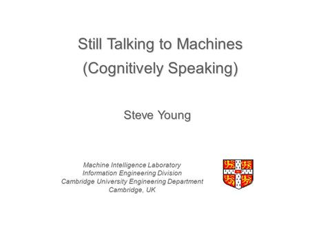 Still Talking to Machines (Cognitively Speaking) Machine Intelligence Laboratory Information Engineering Division Cambridge University Engineering Department.