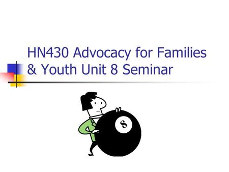 HN430 Advocacy for Families & Youth Unit 8 Seminar.