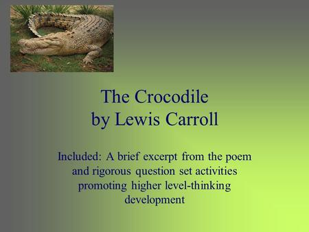The Crocodile by Lewis Carroll Included: A brief excerpt from the poem and rigorous question set activities promoting higher level-thinking development.