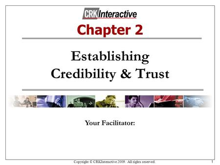 Copyright © CRKInteractive 2009. All rights reserved. 1 Establishing Credibility & Trust Your Facilitator: Chapter 2.