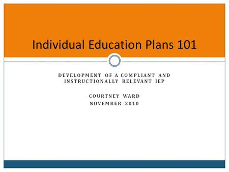 Individual Education Plans 101 DEVELOPMENT OF A COMPLIANT AND INSTRUCTIONALLY RELEVANT IEP COURTNEY WARD NOVEMBER 2010.