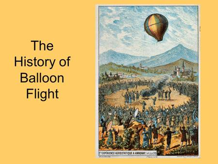 The History of Balloon Flight. Essential Questions: How did hot balloons become the first reliable vehicles of human flight? What are the scientific principles.