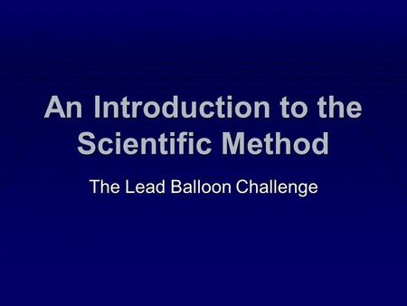 An Introduction to the Scientific Method The Lead Balloon Challenge.