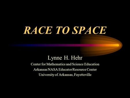 RACE TO SPACE Lynne H. Hehr Center for Mathematics and Science Education Arkansas NASA Educator Resource Center University of Arkansas, Fayetteville.