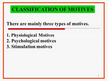 1 There are mainly three types of motives. 1. Physiological Motives 2. Psychological motives 3. Stimulation motives CLASSIFICATION OF MOTIVES.