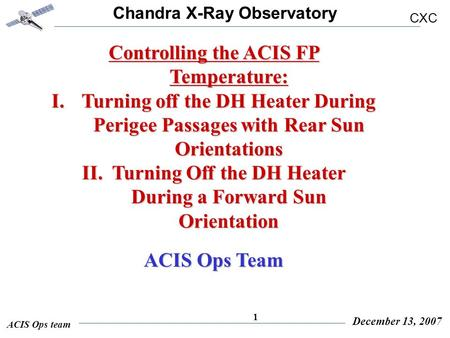 Chandra X-Ray Observatory CXC ACIS Ops team December 13, 2007 1 Controlling the ACIS FP Temperature: I.Turning off the DH Heater During Perigee Passages.