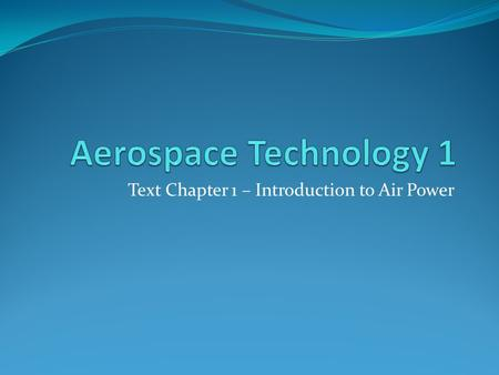 Text Chapter 1 – Introduction to Air Power. Learning Outcomes - Describe the relationship between Bernoulli's Principle and Newton's Laws of Motion and.