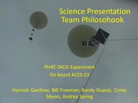 PHAT-TACO Experiment On board ACES-23 Hannah Gardiner, Bill Freeman, Randy Dupuis, Corey Myers, Andrea Spring Science Presentation Team Philosohook.