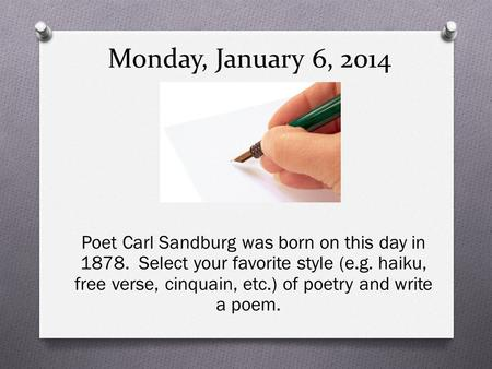 Monday, January 6, 2014 Poet Carl Sandburg was born on this day in 1878. Select your favorite style (e.g. haiku, free verse, cinquain, etc.) of poetry.