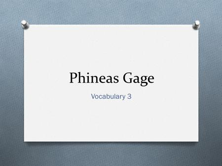 Phineas Gage Vocabulary 3. Monday, April 7 O 1. Aphasia- noun- lack of language abilities as a result of brain damage. O 2. Feeble (50)- adjective- physically.