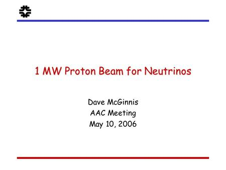 F 1 MW Proton Beam for Neutrinos Dave McGinnis AAC Meeting May 10, 2006.