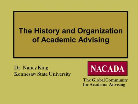 The History and Organization of Academic Advising Dr. Nancy King Kennesaw State University The Global Community for Academic Advising.