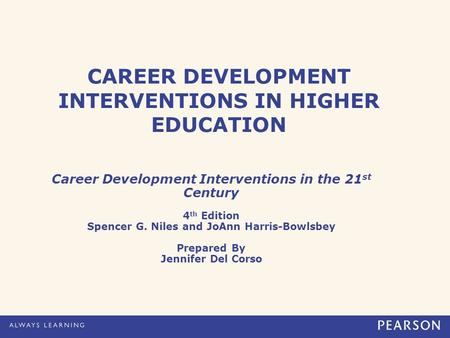 CAREER DEVELOPMENT INTERVENTIONS IN HIGHER EDUCATION Career Development Interventions in the 21 st Century 4 th Edition Spencer G. Niles and JoAnn Harris-Bowlsbey.