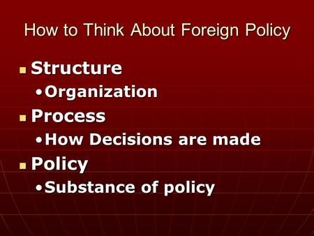 How to Think About Foreign Policy Structure Structure OrganizationOrganization Process Process How Decisions are madeHow Decisions are made Policy Policy.