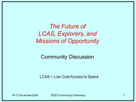 16-17 November 2004SSSC Community Workshop1 The Future of LCAS, Explorers, and Missions of Opportunity Community Discussion LCAS = Low Cost Access to Space.
