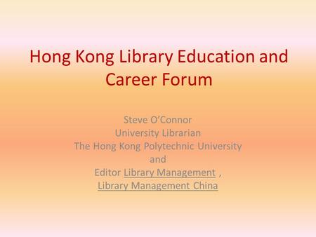 Hong Kong Library Education and Career Forum Steve O'Connor University Librarian The Hong Kong Polytechnic University and Editor Library Management, Library.