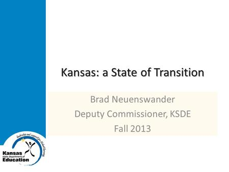 Kansas: a State of Transition Brad Neuenswander Deputy Commissioner, KSDE Fall 2013.