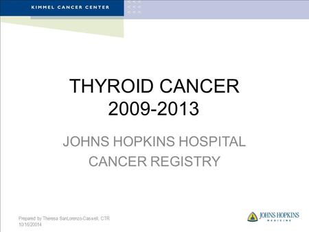THYROID CANCER 2009-2013 JOHNS HOPKINS HOSPITAL CANCER REGISTRY Prepared by Theresa SanLorenzo-Caswell, CTR 10/16/20014.
