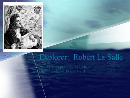Explorer: Robert La Salle New SS book pgs: 196, 242, 248 Old SS book pgs: 191, 203-204.