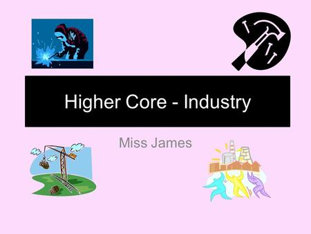 Higher Core - Industry Miss James. Industry Core OLI To develop a knowledge and understanding of Industrial Location Factors SC Explain what location.