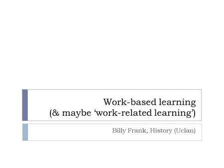 Work-based learning (& maybe 'work-related learning') Billy Frank, History (Uclan)