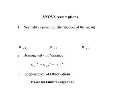 ANOVA Assumptions 1.Normality (sampling distribution of the mean) 2.Homogeneity of Variance 3.Independence of Observations - reason for random assignment.