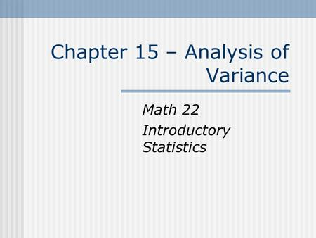 Chapter 15 – Analysis of Variance Math 22 Introductory Statistics.
