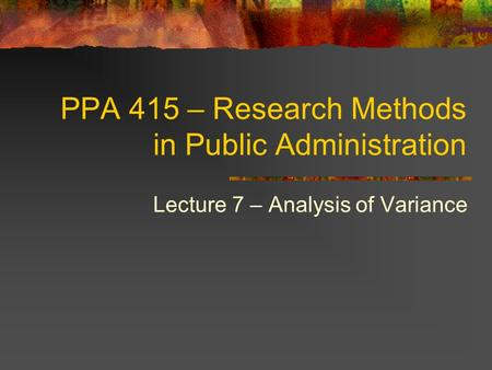 PPA 415 – Research Methods in Public Administration Lecture 7 – Analysis of Variance.
