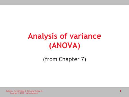 Statistics for Marketing & Consumer Research Copyright © 2008 - Mario Mazzocchi 1 Analysis of variance (ANOVA) (from Chapter 7)